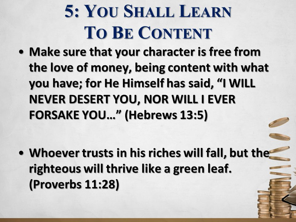 5: Y OU S HALL L EARN T O B E C ONTENT Make sure that your character is free from the love of money, being content with what you have; for He Himself has said, I WILL NEVER DESERT YOU, NOR WILL I EVER FORSAKE YOU… (Hebrews 13:5)Make sure that your character is free from the love of money, being content with what you have; for He Himself has said, I WILL NEVER DESERT YOU, NOR WILL I EVER FORSAKE YOU… (Hebrews 13:5) Whoever trusts in his riches will fall, but the righteous will thrive like a green leaf.