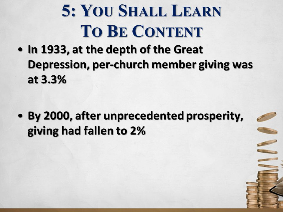 5: Y OU S HALL L EARN T O B E C ONTENT In 1933, at the depth of the Great Depression, per-church member giving was at 3.3%In 1933, at the depth of the Great Depression, per-church member giving was at 3.3% By 2000, after unprecedented prosperity, giving had fallen to 2%By 2000, after unprecedented prosperity, giving had fallen to 2%