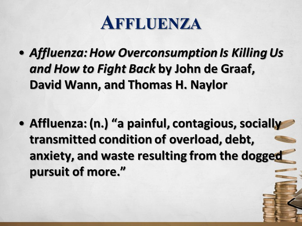 A FFLUENZA Affluenza: An epidemic of stress, overwork, waste and indebtedness caused by a dogged pursuit of 'the American dream.' Affluenza: An epidemic of stress, overwork, waste and indebtedness caused by a dogged pursuit of 'the American dream.' Average worldwide salary: $580 a month, or $7,000 a yearAverage worldwide salary: $580 a month, or $7,000 a year 1.2 billion people live in extreme poverty, on incomes of $ 1.25 day or less1.2 billion people live in extreme poverty, on incomes of $ 1.25 day or less