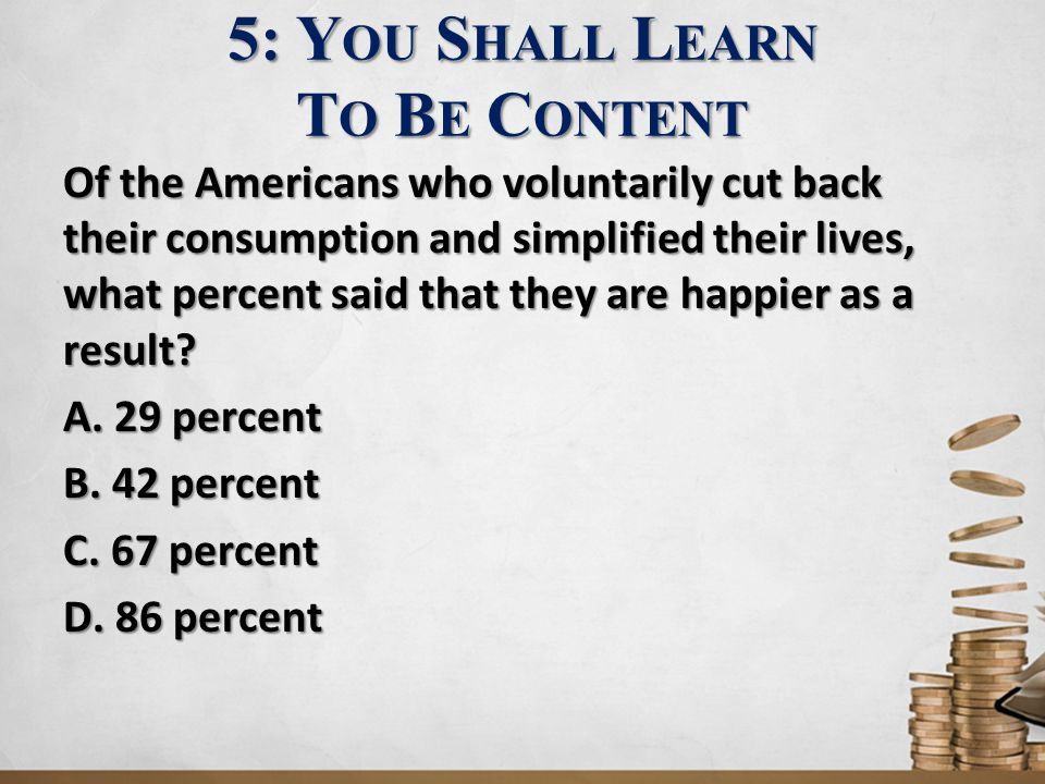 5: Y OU S HALL L EARN T O B E C ONTENT Of the Americans who voluntarily cut back their consumption and simplified their lives, what percent said that they are happier as a result.