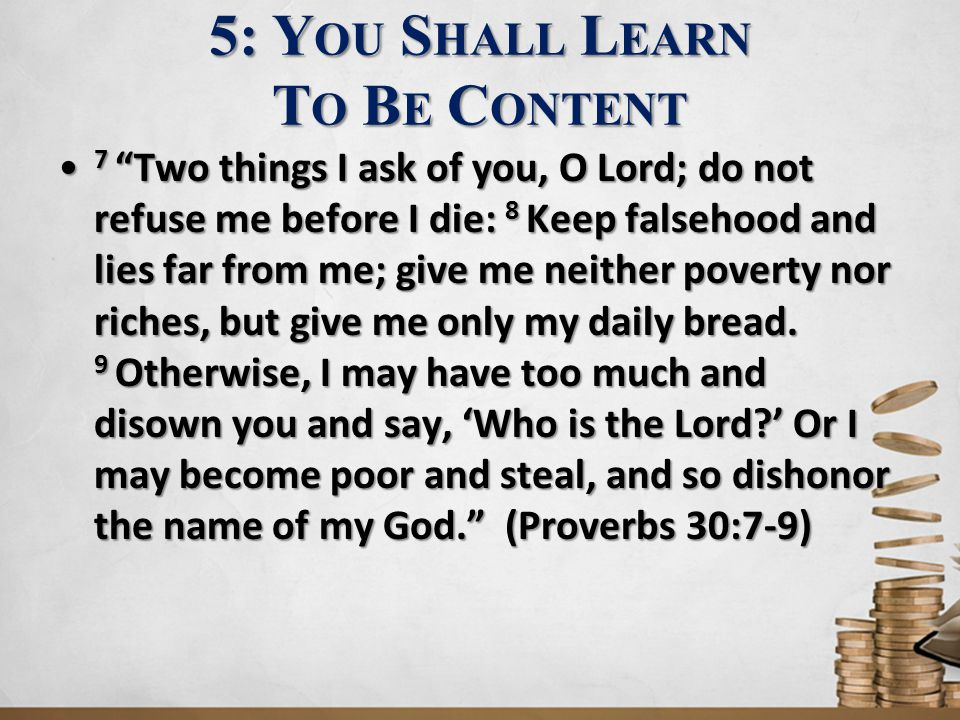 5: Y OU S HALL L EARN T O B E C ONTENT 7 Two things I ask of you, O Lord; do not refuse me before I die: 8 Keep falsehood and lies far from me; give me neither poverty nor riches, but give me only my daily bread.