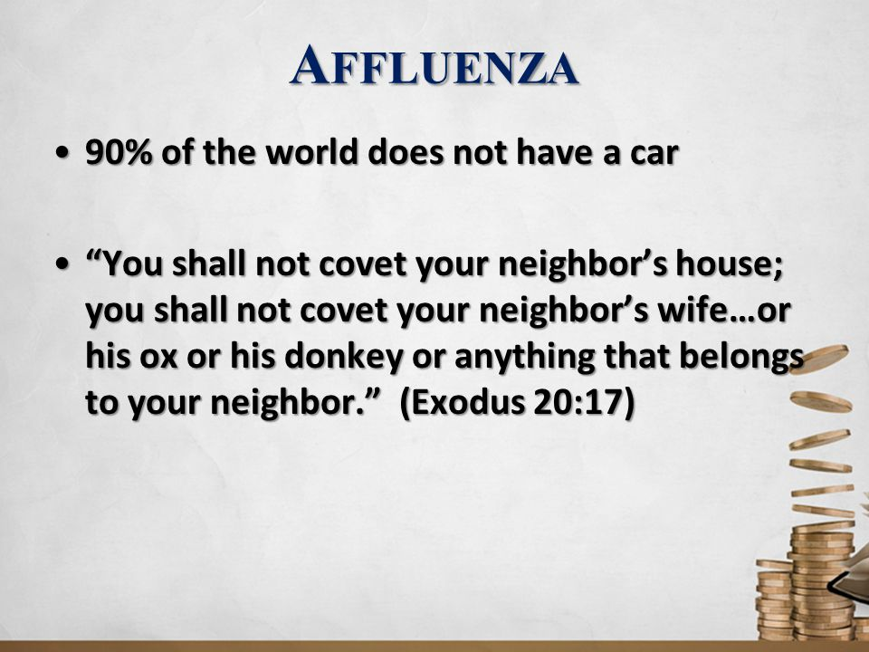 A FFLUENZA 90% of the world does not have a car90% of the world does not have a car You shall not covet your neighbor's house; you shall not covet your neighbor's wife…or his ox or his donkey or anything that belongs to your neighbor. (Exodus 20:17) You shall not covet your neighbor's house; you shall not covet your neighbor's wife…or his ox or his donkey or anything that belongs to your neighbor. (Exodus 20:17)