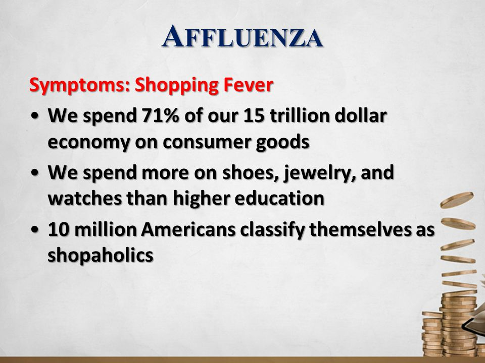 A FFLUENZA Symptoms: Shopping Fever We spend 71% of our 15 trillion dollar economy on consumer goodsWe spend 71% of our 15 trillion dollar economy on consumer goods We spend more on shoes, jewelry, and watches than higher educationWe spend more on shoes, jewelry, and watches than higher education 10 million Americans classify themselves as shopaholics10 million Americans classify themselves as shopaholics