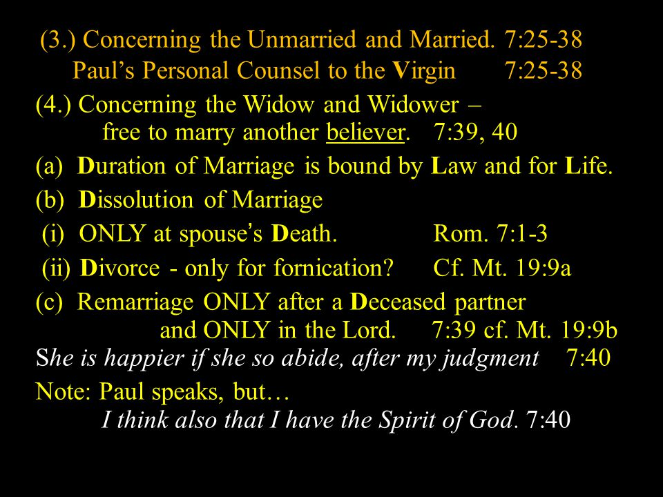 (3.) Concerning the Unmarried and Married.7:25-38 Paul's Personal Counsel to the Virgin 7:25-38 (4.) Concerning the Widow and Widower – free to marry another believer.