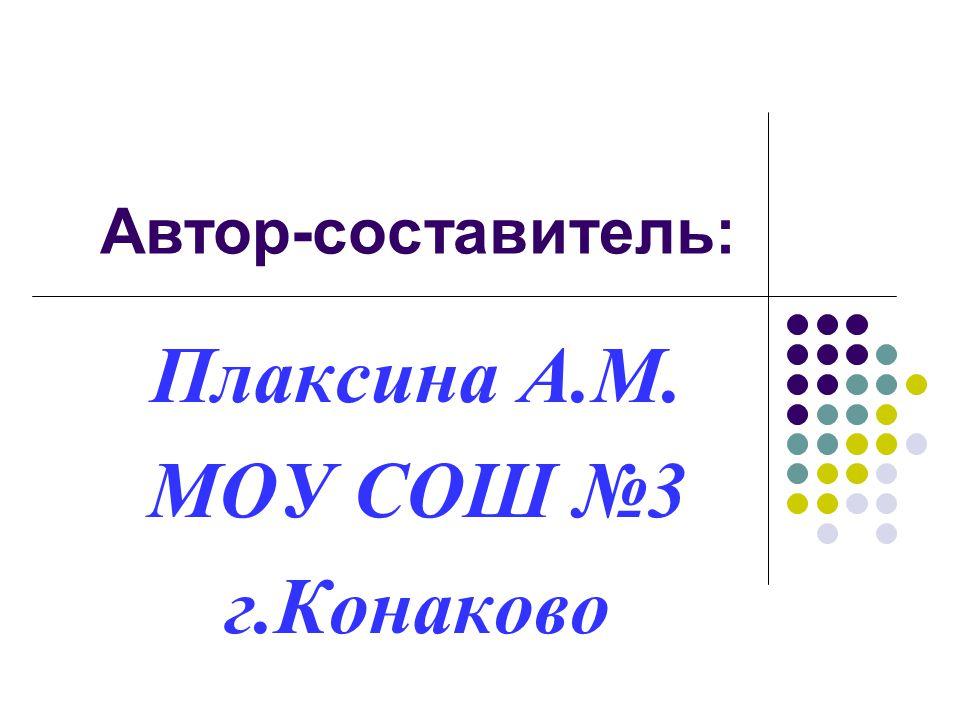 Автор-составитель: Плаксина А.М. МОУ СОШ №3 г.Конаково