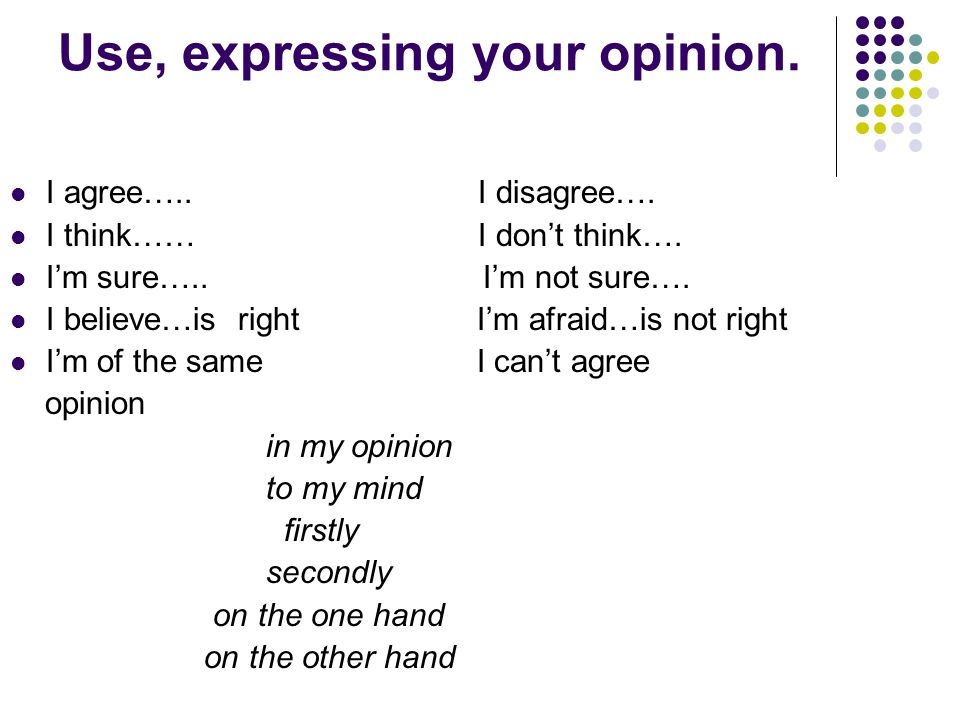 Use, expressing your opinion. I agree….. I disagree….