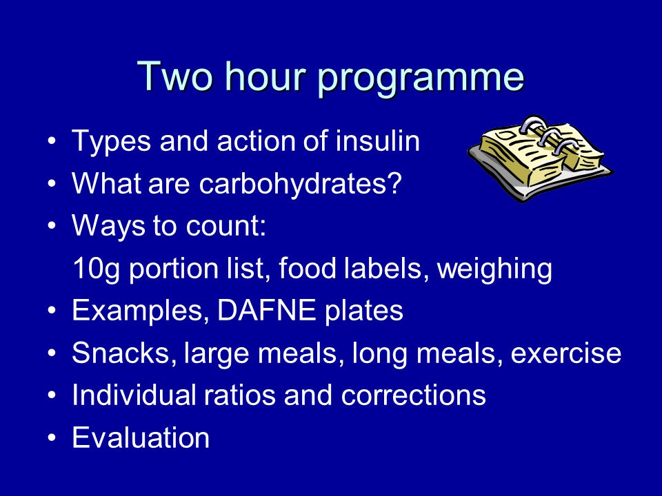 Two hour programme Types and action of insulin What are carbohydrates? Ways to count: 10g portion list, food labels, weighing Examples, DAFNE plates S