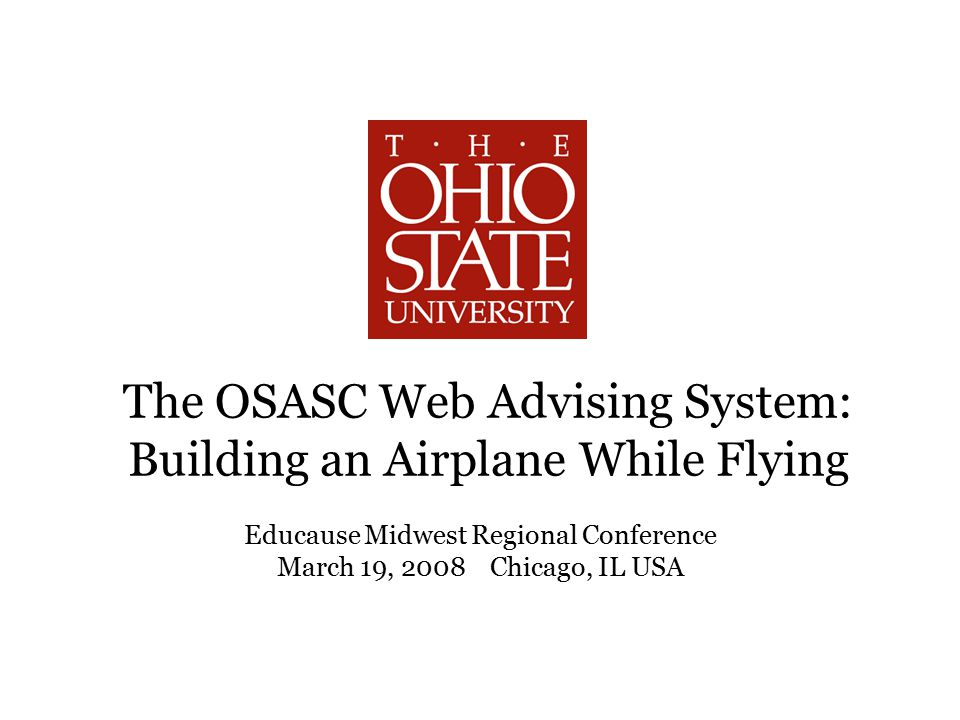 The OSASC Web Advising System: Building an Airplane While Flying Educause Midwest Regional Conference March 19, 2008 Chicago, IL USA