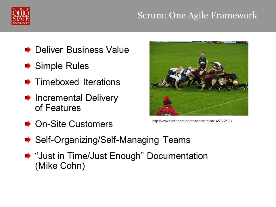 Scrum: One Agile Framework Deliver Business Value Simple Rules Timeboxed Iterations Incremental Delivery of Features On-Site Customers Self-Organizing