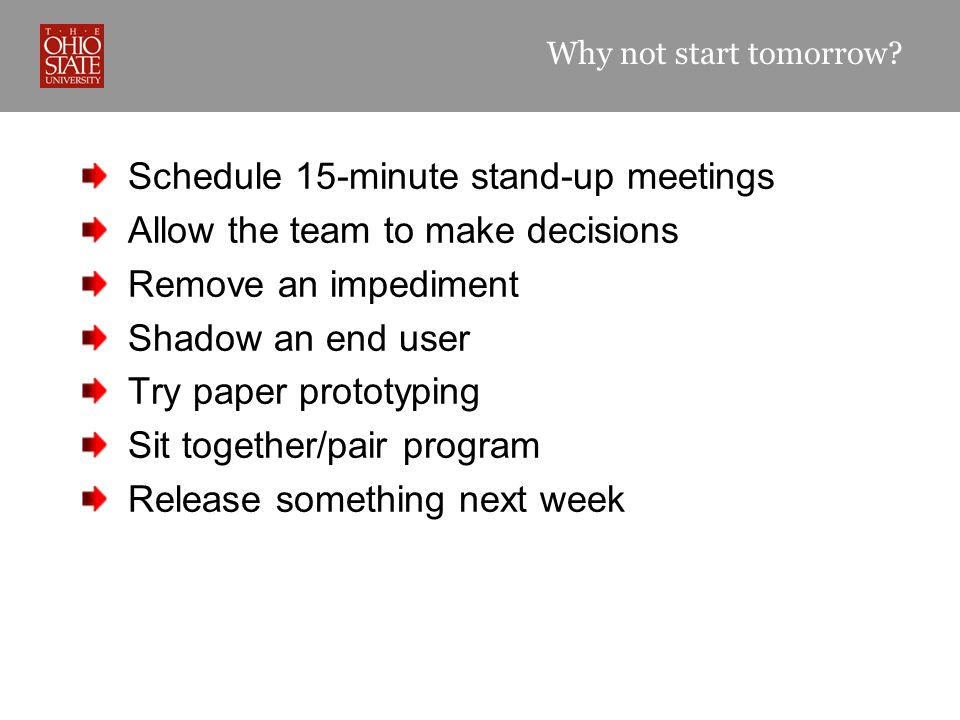 Why not start tomorrow? Schedule 15-minute stand-up meetings Allow the team to make decisions Remove an impediment Shadow an end user Try paper protot