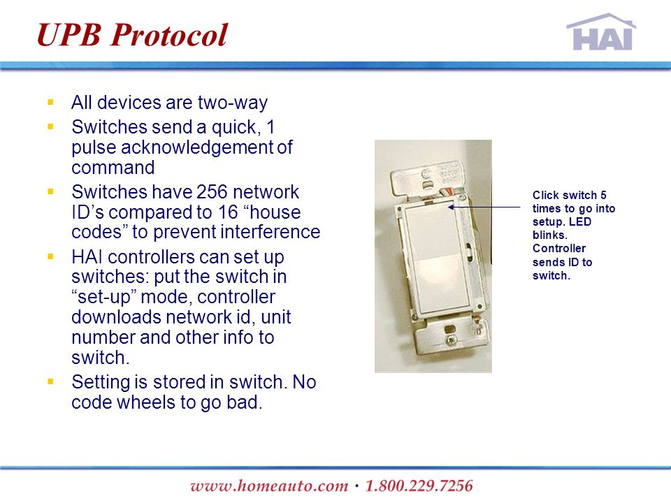 UPB Protocol  All devices are two-way  Switches send a quick, 1 pulse acknowledgement of command  Switches have 256 network ID's compared to 16 house codes to prevent interference  HAI controllers can set up switches: put the switch in set-up mode, controller downloads network id, unit number and other info to switch.