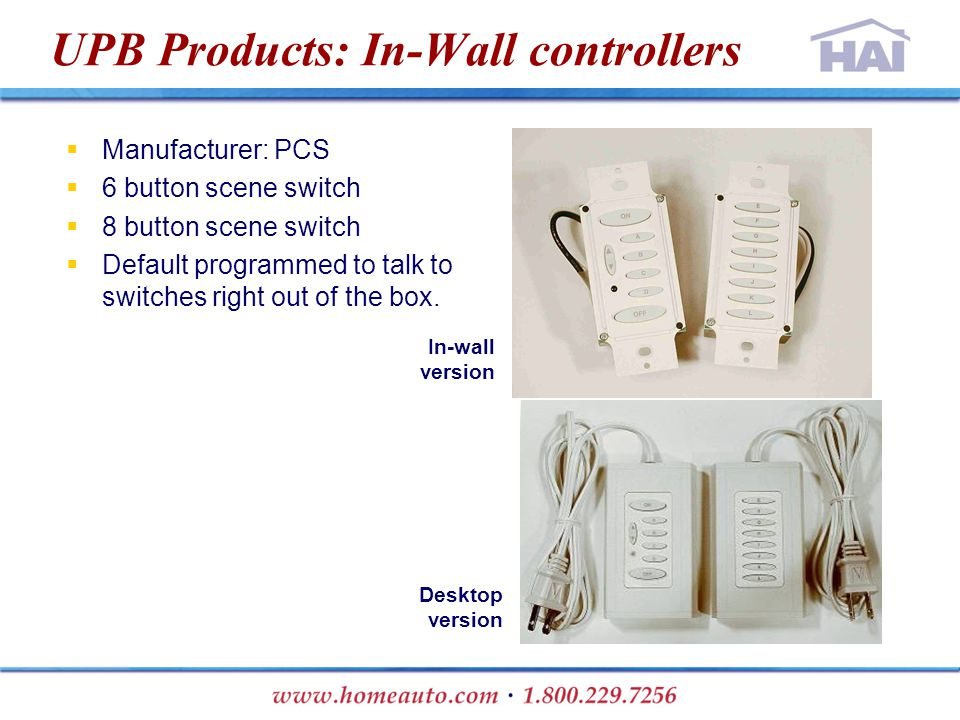 UPB Products: In-Wall controllers  Manufacturer: PCS  6 button scene switch  8 button scene switch  Default programmed to talk to switches right o