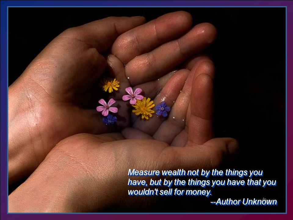 Measure wealth not by the things you have, but by the things you have that you wouldn t sell for money.