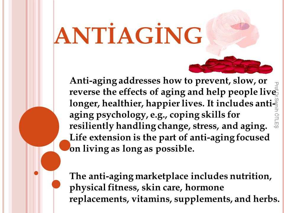 ANTİAGİNG Anti-aging addresses how to prevent, slow, or reverse the effects of aging and help people live longer, healthier, happier lives.