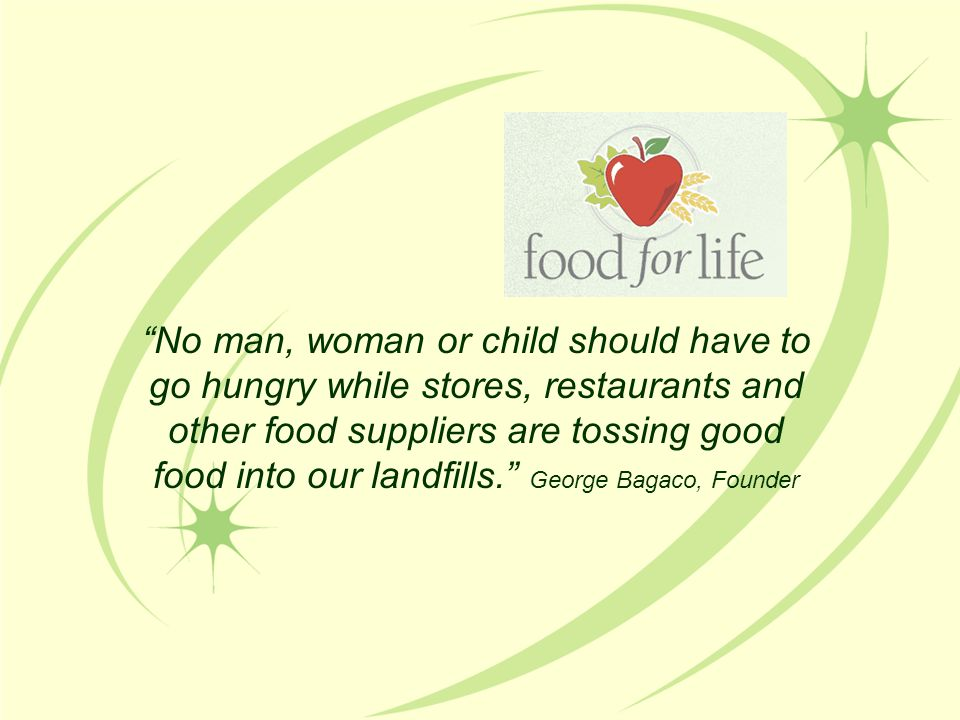 No man, woman or child should have to go hungry while stores, restaurants and other food suppliers are tossing good food into our landfills. George Bagaco, Founder