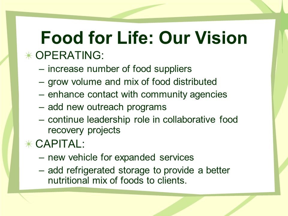 Food for Life: Our Vision OPERATING: –increase number of food suppliers –grow volume and mix of food distributed –enhance contact with community agencies –add new outreach programs –continue leadership role in collaborative food recovery projects CAPITAL: –new vehicle for expanded services –add refrigerated storage to provide a better nutritional mix of foods to clients.
