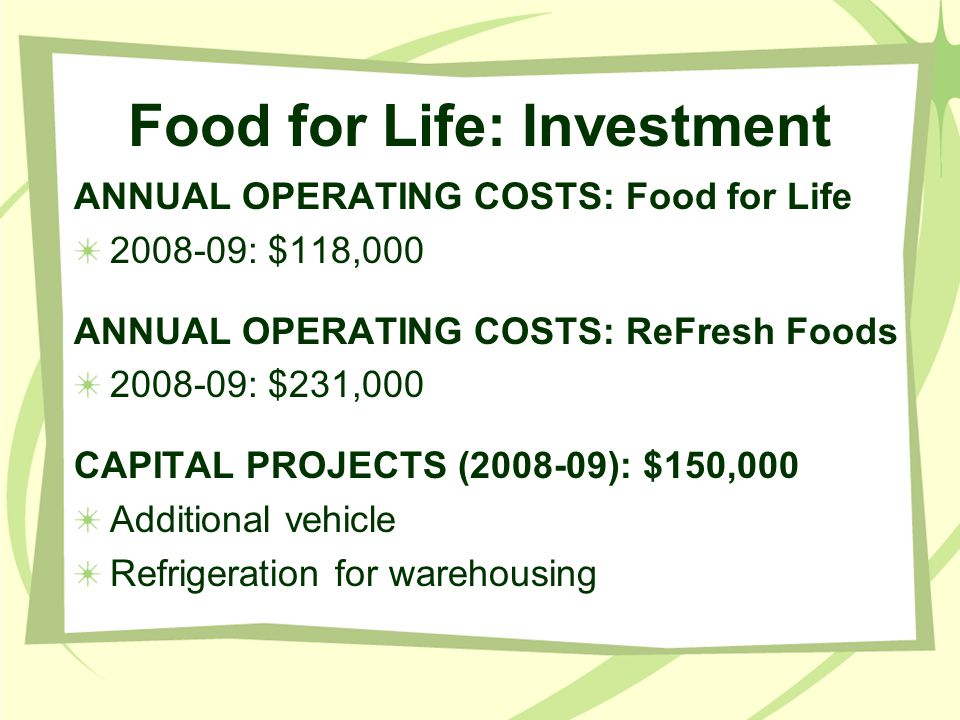 Food for Life: Investment ANNUAL OPERATING COSTS: Food for Life 2008-09: $118,000 ANNUAL OPERATING COSTS: ReFresh Foods 2008-09: $231,000 CAPITAL PROJECTS (2008-09): $150,000 Additional vehicle Refrigeration for warehousing