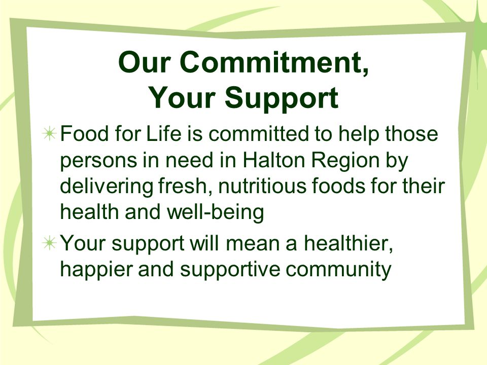 Our Commitment, Your Support Food for Life is committed to help those persons in need in Halton Region by delivering fresh, nutritious foods for their health and well-being Your support will mean a healthier, happier and supportive community