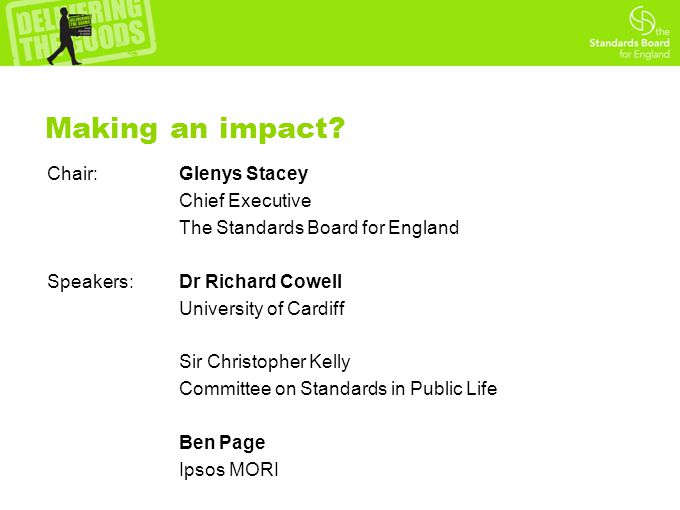 Making an impact? Chair:Glenys Stacey Chief Executive The Standards Board for England Speakers:Dr Richard Cowell University of Cardiff Sir Christopher