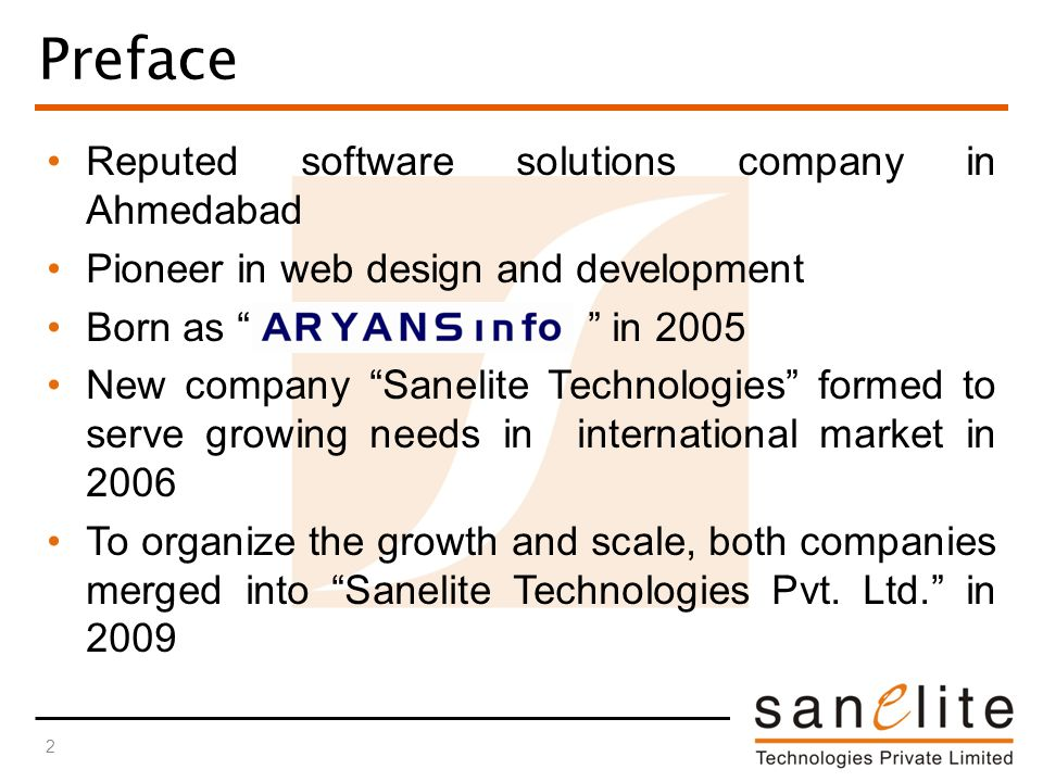 Reputed software solutions company in Ahmedabad Pioneer in web design and development Born as in 2005 New company Sanelite Technologies formed to serve growing needs in international market in 2006 To organize the growth and scale, both companies merged into Sanelite Technologies Pvt.