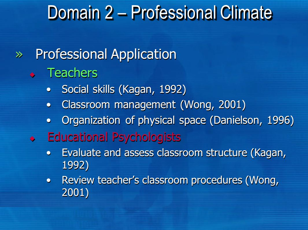 Domain 2 – Professional Climate »Professional Application  Teachers Social skills (Kagan, 1992) Classroom management (Wong, 2001) Organization of physical space (Danielson, 1996)  Educational Psychologists Evaluate and assess classroom structure (Kagan, 1992) Review teacher's classroom procedures (Wong, 2001) »Professional Application  Teachers Social skills (Kagan, 1992) Classroom management (Wong, 2001) Organization of physical space (Danielson, 1996)  Educational Psychologists Evaluate and assess classroom structure (Kagan, 1992) Review teacher's classroom procedures (Wong, 2001)