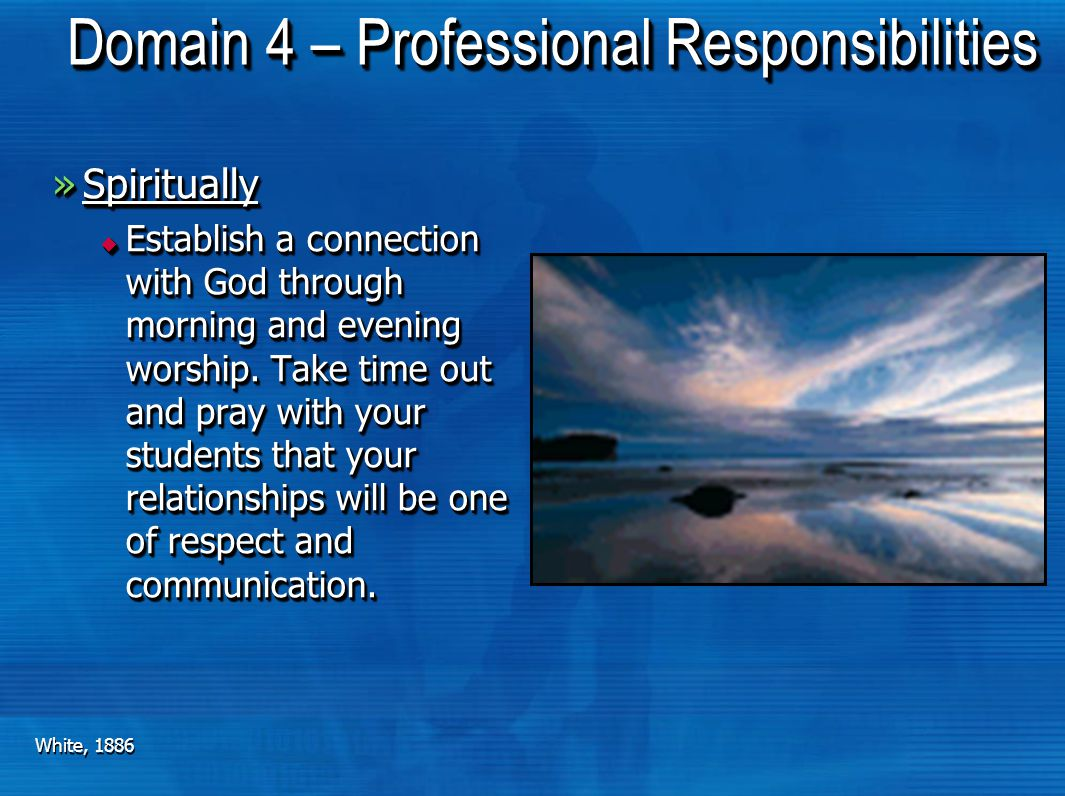 Domain 4 – Professional Responsibilities »Spiritually Spiritually  Establish a connection with God through morning and evening worship. Take time out