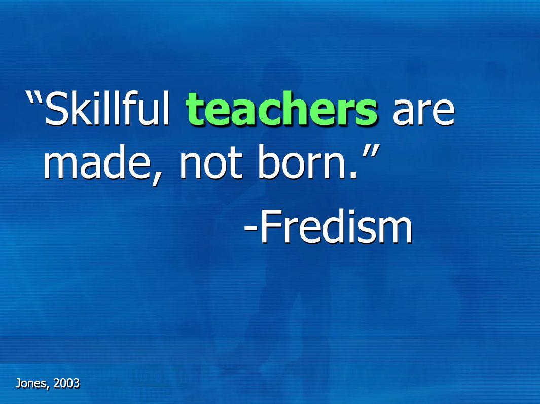 teachers Skillful teachers are made, not born. -Fredism teachers Skillful teachers are made, not born. -Fredism Jones, 2003