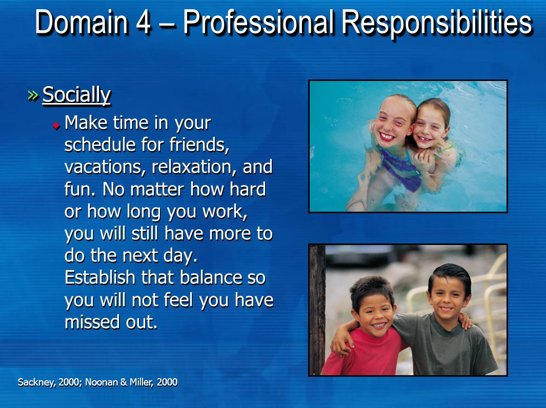 Domain 4 – Professional Responsibilities »Socially Socially  Make time in your schedule for friends, vacations, relaxation, and fun.