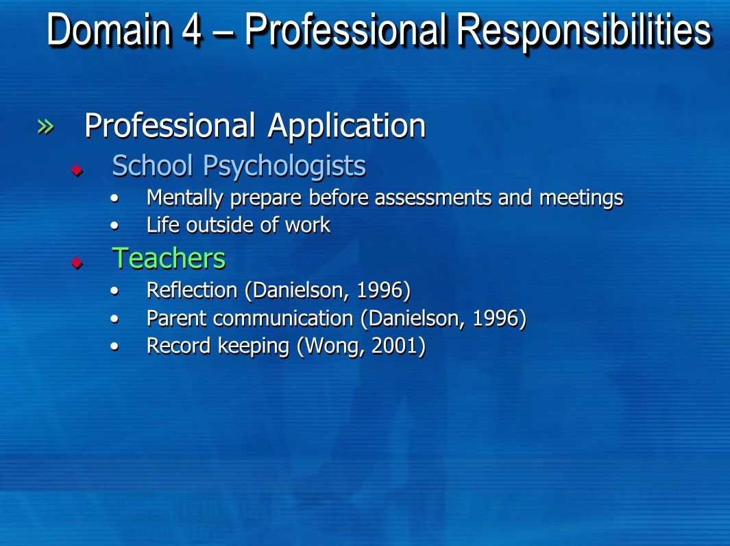 Domain 4 – Professional Responsibilities »Professional Application  School Psychologists Mentally prepare before assessments and meetings Life outside of work  Teachers Reflection (Danielson, 1996) Parent communication (Danielson, 1996) Record keeping (Wong, 2001) »Professional Application  School Psychologists Mentally prepare before assessments and meetings Life outside of work  Teachers Reflection (Danielson, 1996) Parent communication (Danielson, 1996) Record keeping (Wong, 2001)