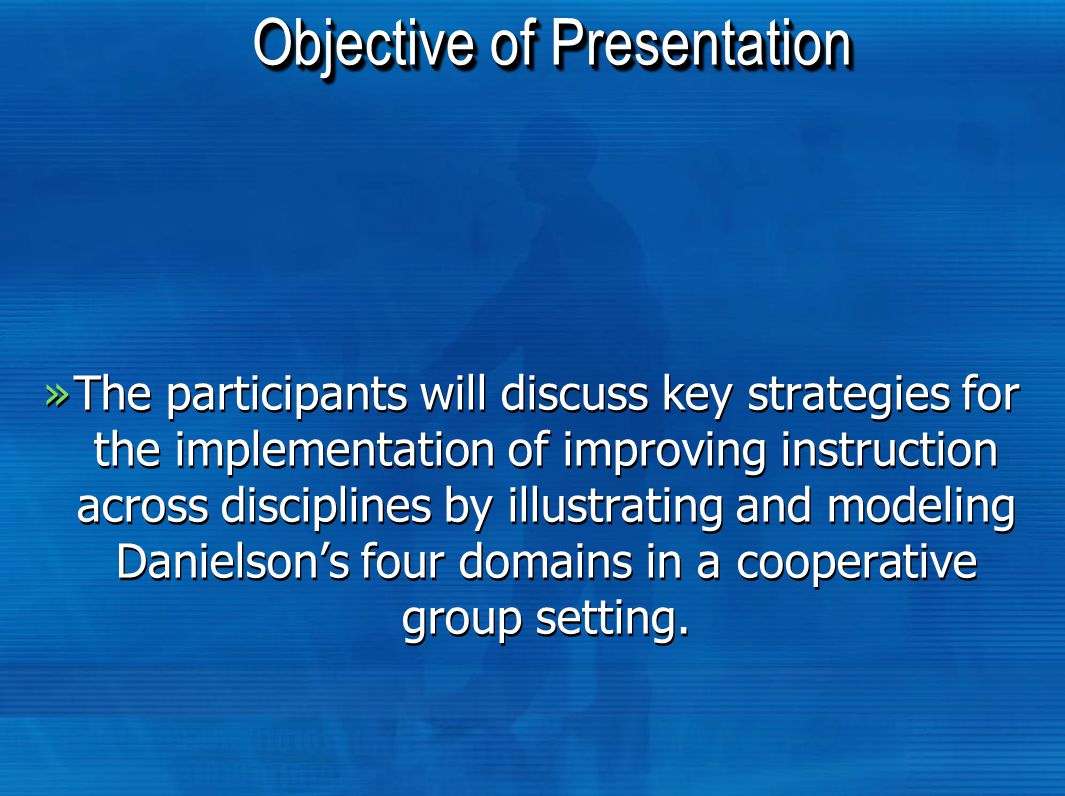 Objective of Presentation »The participants will discuss key strategies for the implementation of improving instruction across disciplines by illustrating and modeling Danielson's four domains in a cooperative group setting.