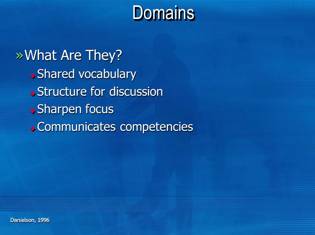 DomainsDomains »What Are They?  Shared vocabulary  Structure for discussion  Sharpen focus  Communicates competencies »What Are They?  Shared voc