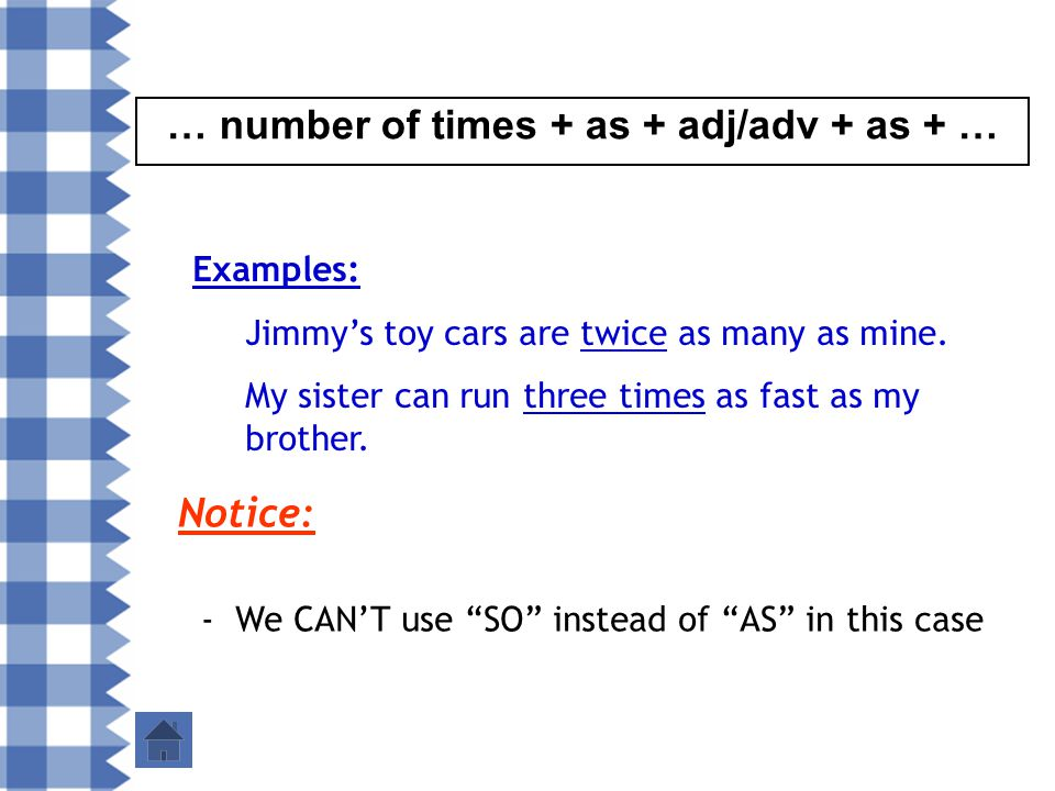 … number of times + as + adj/adv + as + … Examples: Jimmy's toy cars are twice as many as mine.