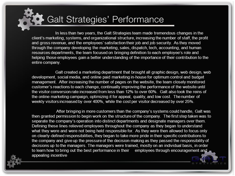 In less than two years, the Galt Strategies team made tremendous changes in the client's marketing, systems, and organizational structure, increasing the number of staff, the profit and gross revenue, and the employees' satisfaction their job and job security.