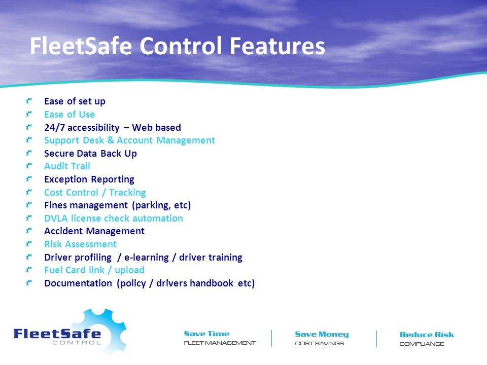 FleetSafe Control Features Ease of set up Ease of Use 24/7 accessibility – Web based Support Desk & Account Management Secure Data Back Up Audit Trail Exception Reporting Cost Control / Tracking Fines management (parking, etc) DVLA license check automation Accident Management Risk Assessment Driver profiling / e-learning / driver training Fuel Card link / upload Documentation (policy / drivers handbook etc)