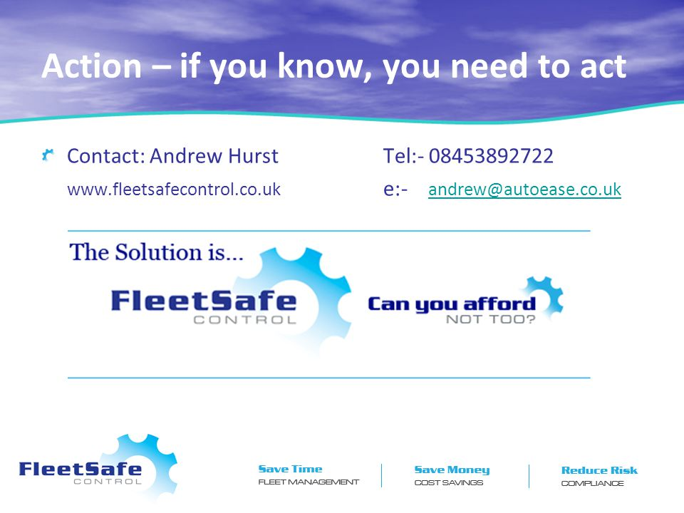 Action – if you know, you need to act Contact: Andrew Hurst Tel:- 08453892722 www.fleetsafecontrol.co.uk e:- andrew@autoease.co.uk andrew@autoease.co.uk