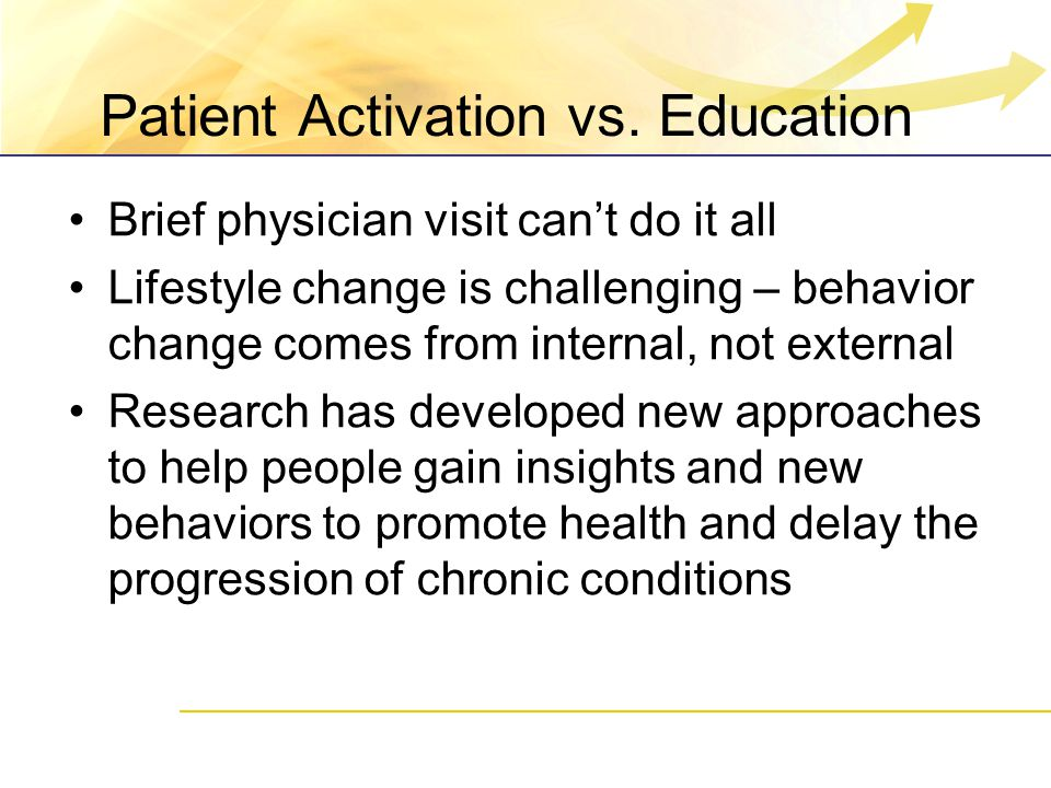 Patient Activation vs. Education Brief physician visit can't do it all Lifestyle change is challenging – behavior change comes from internal, not exte