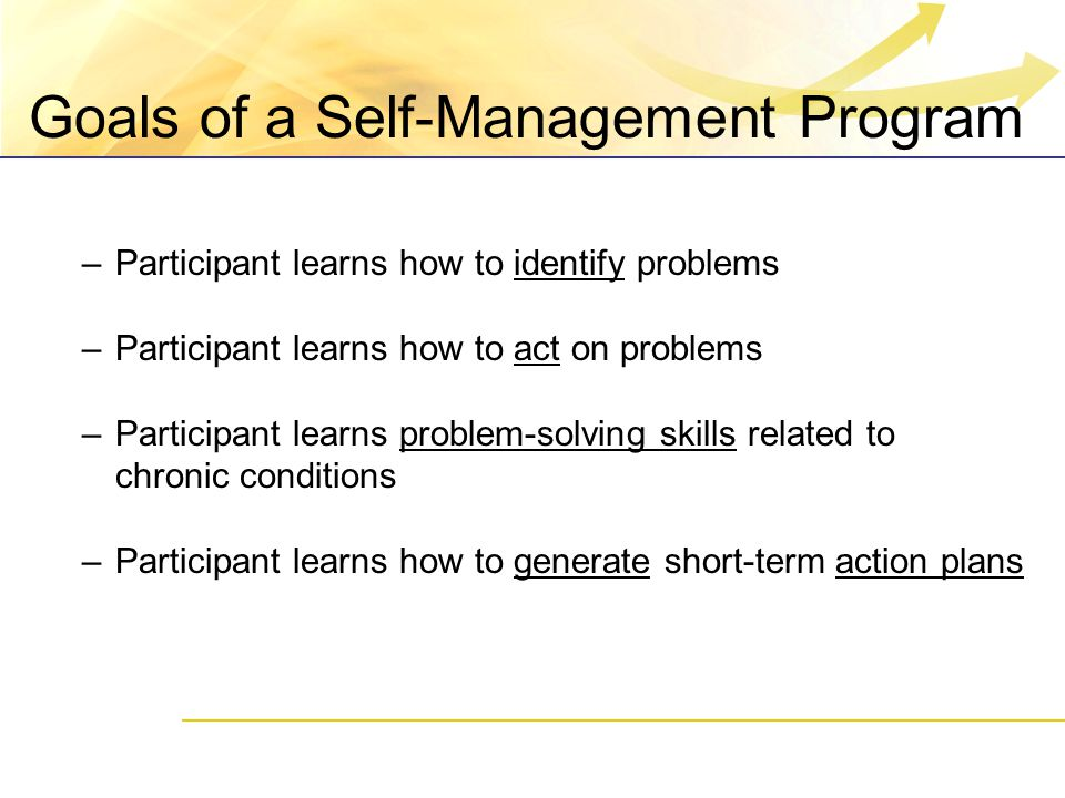 Goals of a Self-Management Program –Participant learns how to identify problems –Participant learns how to act on problems –Participant learns problem-solving skills related to chronic conditions –Participant learns how to generate short-term action plans