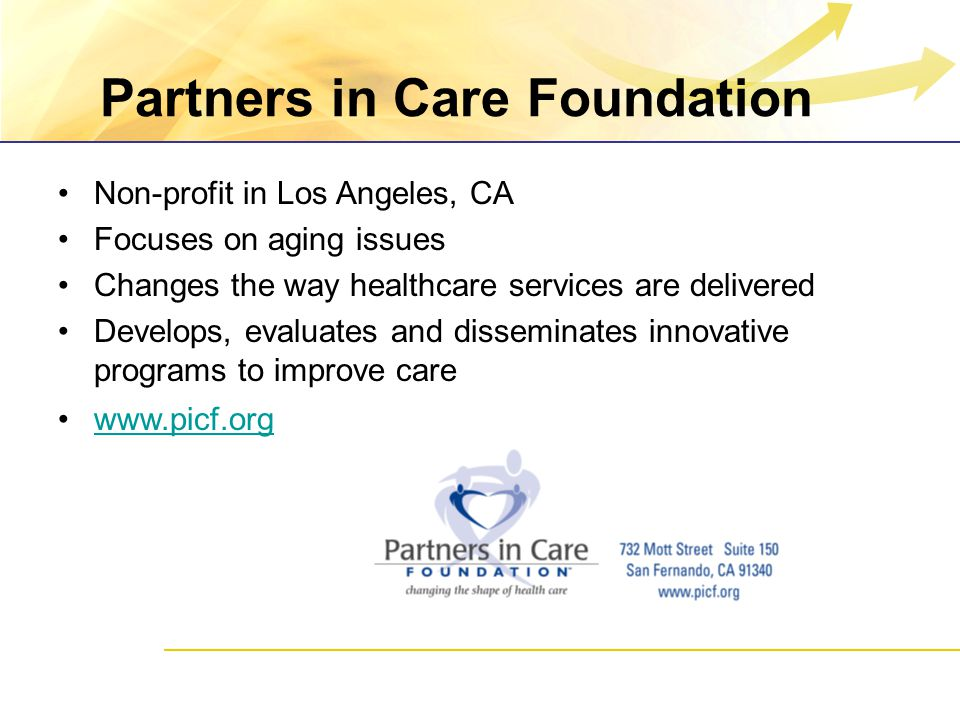 Partners in Care Foundation Non-profit in Los Angeles, CA Focuses on aging issues Changes the way healthcare services are delivered Develops, evaluates and disseminates innovative programs to improve care www.picf.org