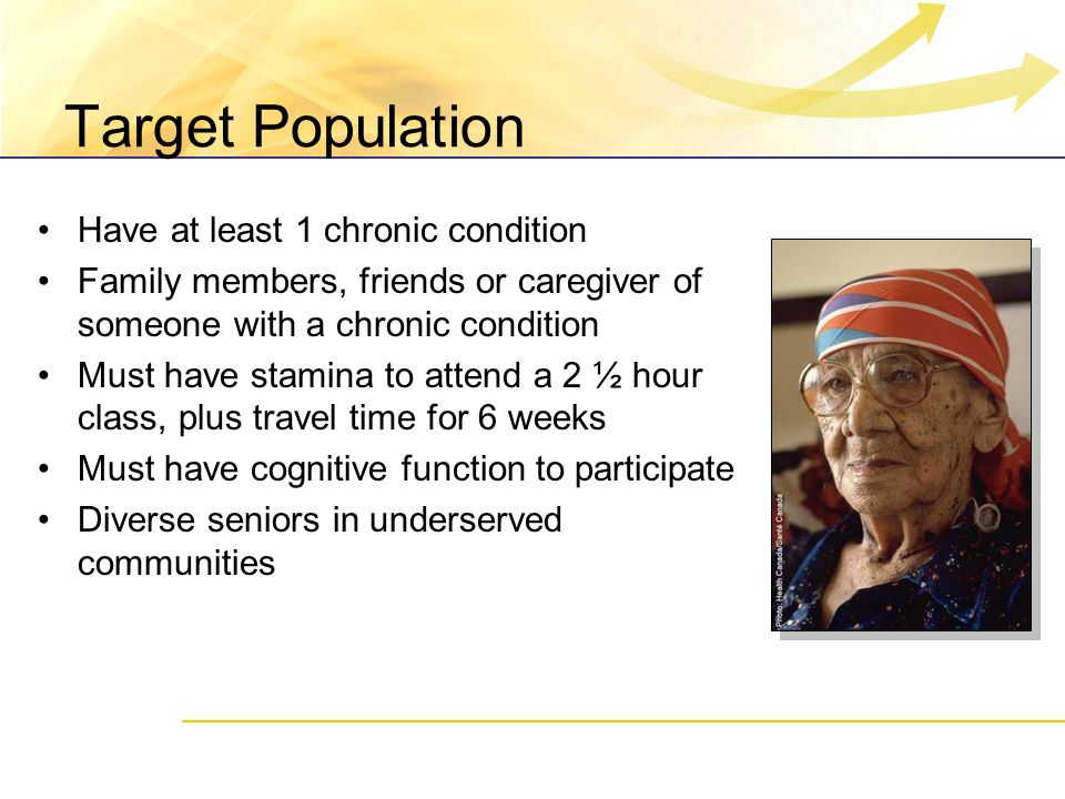 Target Population Have at least 1 chronic condition Family members, friends or caregiver of someone with a chronic condition Must have stamina to attend a 2 ½ hour class, plus travel time for 6 weeks Must have cognitive function to participate Diverse seniors in underserved communities