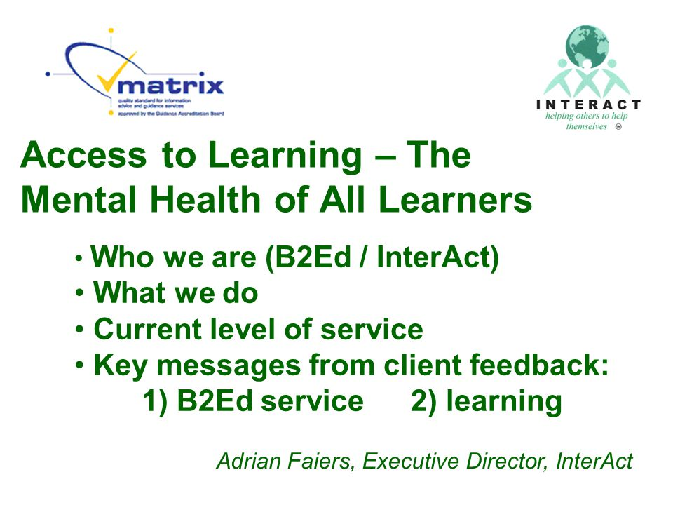 Access to Learning – The Mental Health of All Learners Who we are (B2Ed / InterAct) What we do Current level of service Key messages from client feedback: 1) B2Ed service 2) learning Adrian Faiers, Executive Director, InterAct