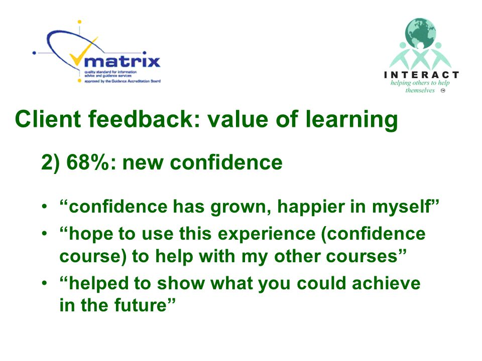 Client feedback: value of learning 2) 68%: new confidence confidence has grown, happier in myself hope to use this experience (confidence course) to help with my other courses helped to show what you could achieve in the future