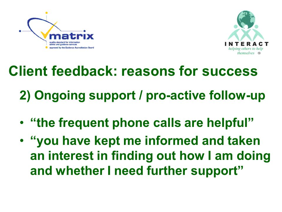 Client feedback: reasons for success 2) Ongoing support / pro-active follow-up the frequent phone calls are helpful you have kept me informed and taken an interest in finding out how I am doing and whether I need further support