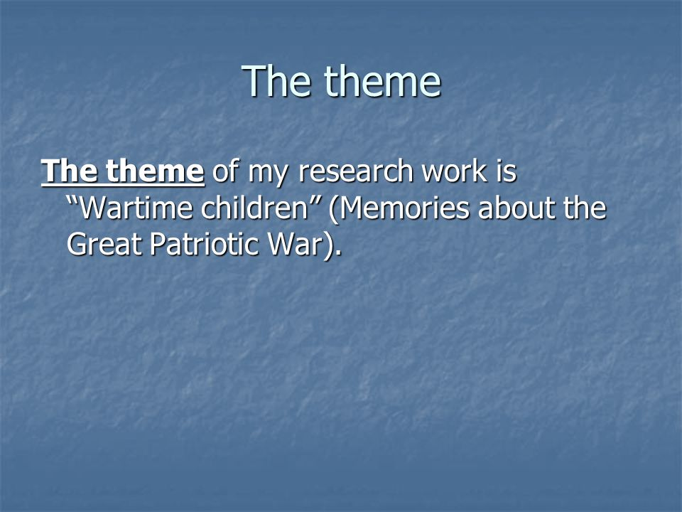 The theme The theme of my research work is Wartime children (Memories about the Great Patriotic War).