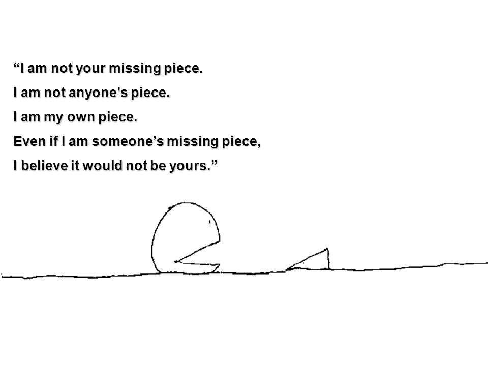 I am not your missing piece. I am not anyone's piece.