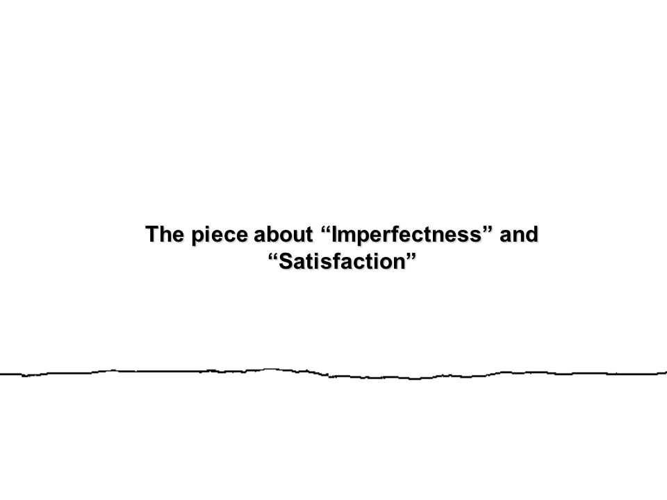 The piece about Imperfectness and Satisfaction