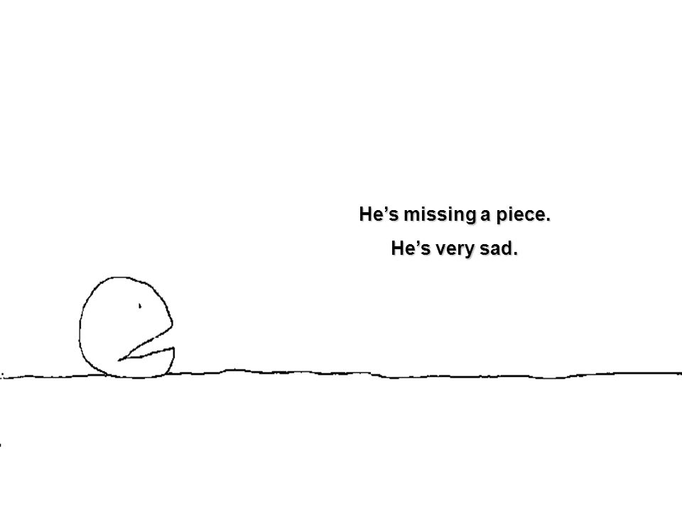 He's missing a piece. He's very sad.