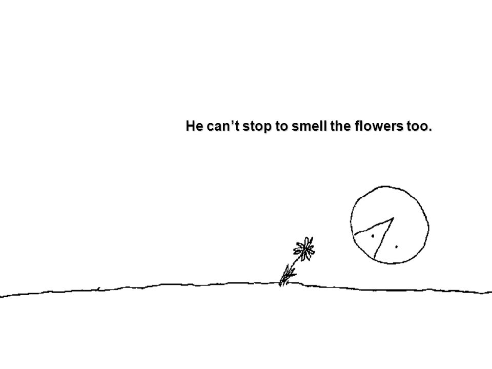 He can't stop to smell the flowers too.