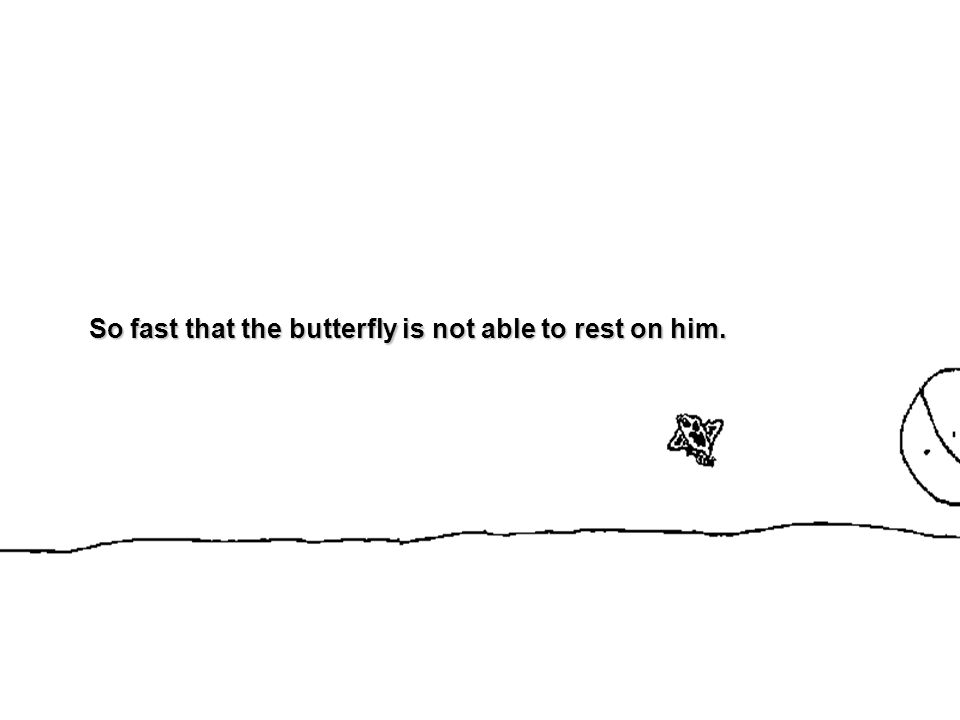 So fast that the butterfly is not able to rest on him.