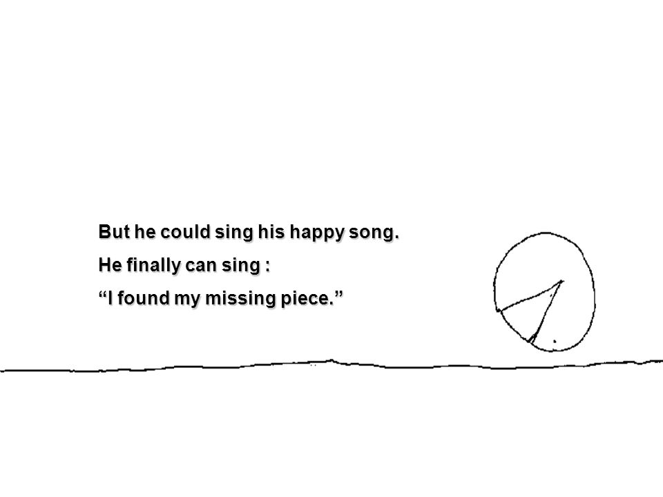 But he could sing his happy song. He finally can sing : I found my missing piece.