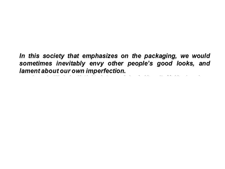 在一個講究包裝的社會裡,我們常禁不住羨慕別人光 鮮華麗的外表,而對自己的欠缺耿耿於懷。 In this society that emphasizes on the packaging, we would sometimes inevitably envy other people's good looks, and lament about our own imperfection.